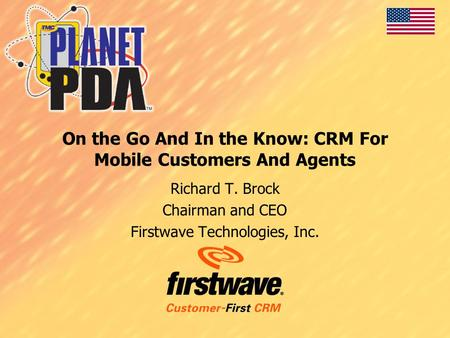 On the Go And In the Know: CRM For Mobile Customers And Agents Richard T. Brock Chairman and CEO Firstwave Technologies, Inc.