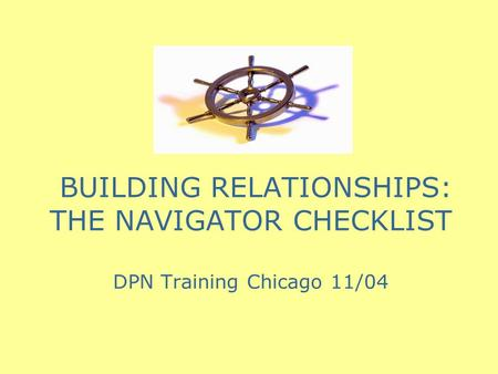 BUILDING RELATIONSHIPS: THE NAVIGATOR CHECKLIST DPN Training Chicago 11/04.