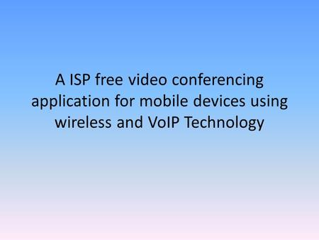 A ISP free video conferencing application for mobile devices using wireless and VoIP Technology.