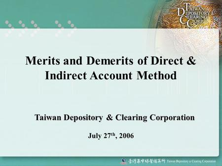 Merits and Demerits of Direct & Indirect Account Method July 27 th, 2006 Taiwan Depository & Clearing Corporation.