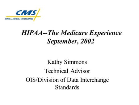 HIPAA--The Medicare Experience September, 2002 Kathy Simmons Technical Advisor OIS/Division of Data Interchange Standards.