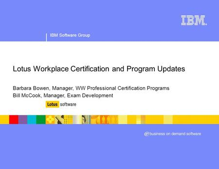 IBM Software Group Lotus Workplace Certification and Program Updates Barbara Bowen, Manager, WW Professional Certification Programs Bill McCook, Manager,