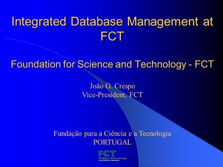 Integrated Database Management at FCT Foundation for Science and Technology - FCT Fundação para a Ciência e a Tecnologia PORTUGAL João G. Crespo Vice-President,