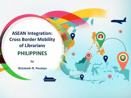 ASEAN Integration: Cross Border Mobility of Librarians PHILIPPINES by Elizabeth R. Peralejo.