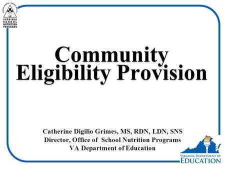 Community Eligibility Provision Catherine Digilio Grimes, MS, RDN, LDN, SNS Director, Office of School Nutrition Programs VA Department of Education.