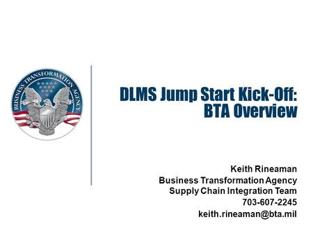 DLMS Jump Start Kick-Off: BTA Overview Keith Rineaman Business Transformation Agency Supply Chain Integration Team 703-607-2245