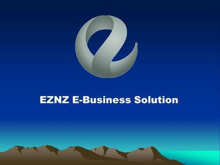 EZNZ E-Business Solution. E-Business Ready To Go The Business Needs & Benefits The Business Needs & Benefits EZNZ E-Power Products EZNZ E-Power Products.
