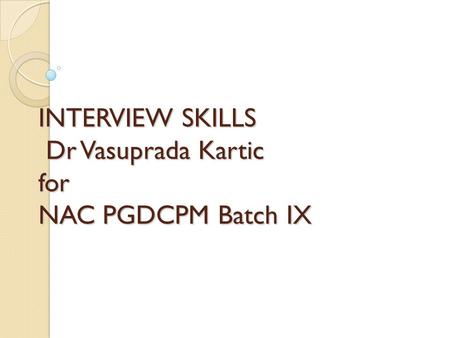 INTERVIEW SKILLS Dr Vasuprada Kartic for NAC PGDCPM Batch IX.
