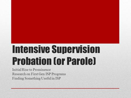 Intensive Supervision Probation (or Parole) Initial Rise to Prominence Research on First Gen ISP Programs Finding Something Useful in ISP.