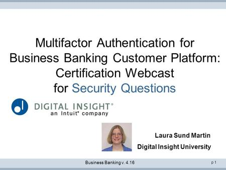 P 1 Multifactor Authentication for Business Banking Customer Platform: Certification Webcast for Security Questions Laura Sund Martin Digital Insight University.
