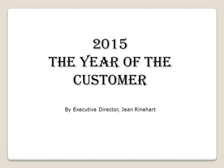 2015 The Year of the Customer By Executive Director, Jean Rinehart.