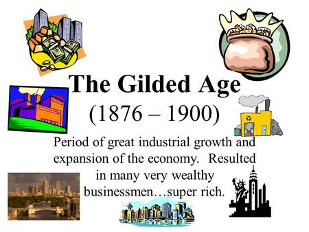 The Gilded Age (1876 – 1900) Period of great industrial growth and expansion of the economy. Resulted in many very wealthy businessmen…super rich.