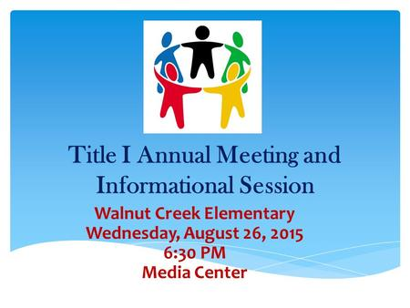 Title I Annual Meeting and Informational Session Walnut Creek Elementary Wednesday, August 26, 2015 6:30 PM Media Center.