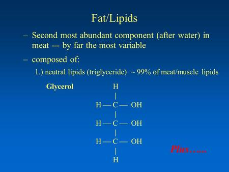 Fat/Lipids –Second most abundant component (after water) in meat --- by far the most variable –composed of: 1.) neutral lipids (triglyceride) ~ 99% of.
