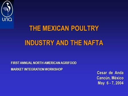 1 THE MEXICAN POULTRY INDUSTRY AND THE NAFTA Cesar de Anda Cesar de Anda Cancún, México May 6 - 7, 2004 FIRST ANNUAL NORTH AMERICAN AGRIFOOD MARKET INTEGRATION.