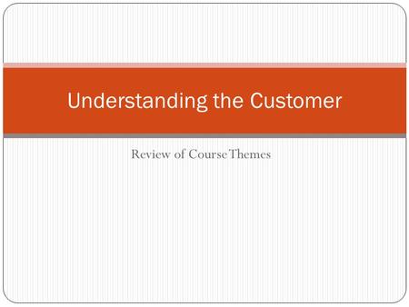 Review of Course Themes Understanding the Customer.