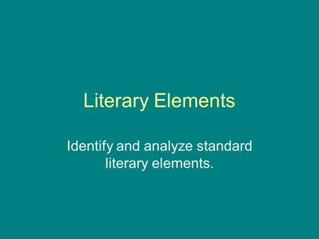 Literary Elements Identify and analyze standard literary elements.