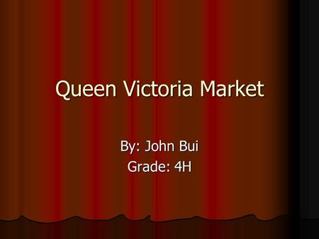 Queen Victoria Market By: John Bui Grade: 4H. Meat Section Meat, meat, meat!!! There was loots of meat. Everywhere! There was sea food in the meat section.