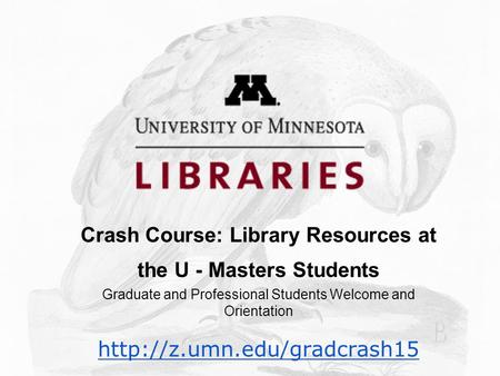 Crash Course: Library Resources at the U - Masters Students Graduate and Professional Students Welcome and Orientation