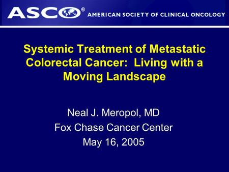 Systemic Treatment of Metastatic Colorectal Cancer: Living with a Moving Landscape Neal J. Meropol, MD Fox Chase Cancer Center May 16, 2005.