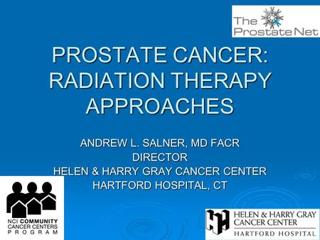 PROSTATE CANCER: RADIATION THERAPY APPROACHES ANDREW L. SALNER, MD FACR DIRECTOR HELEN & HARRY GRAY CANCER CENTER HARTFORD HOSPITAL, CT.