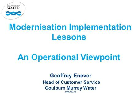 Modernisation Implementation Lessons An Operational Viewpoint Geoffrey Enever Head of Customer Service Goulburn Murray Water DM#3662766.
