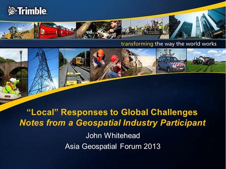 """Local"" Responses to Global Challenges Notes from a Geospatial Industry Participant John Whitehead Asia Geospatial Forum 2013."
