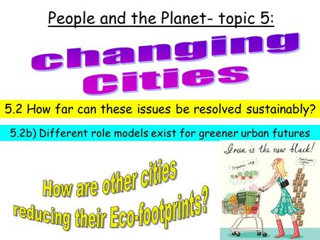 People and the Planet- topic 5: 5.2 How far can these issues be resolved sustainably? 5.2b) Different role models exist for greener urban futures.