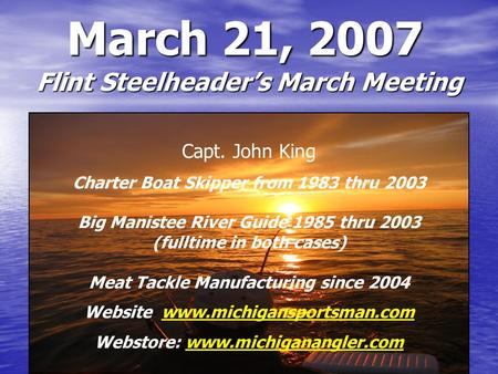 March 21, 2007 Flint Steelheader's March Meeting Capt. John King Charter Boat Skipper from 1983 thru 2003 Big Manistee River Guide 1985 thru 2003 (fulltime.