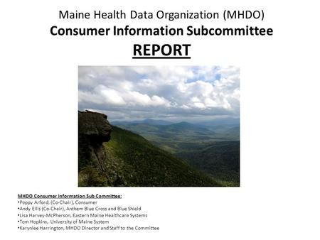 Maine Health Data Organization (MHDO) Consumer Information Subcommittee REPORT MHDO Consumer Information Sub Committee: Poppy Arford, (Co-Chair), Consumer.