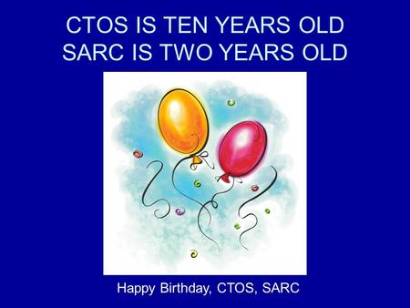 CTOS IS TEN YEARS OLD SARC IS TWO YEARS OLD Happy Birthday, CTOS, SARC.