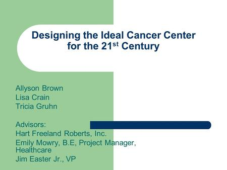 Designing the Ideal Cancer Center for the 21 st Century Allyson Brown Lisa Crain Tricia Gruhn Advisors: Hart Freeland Roberts, Inc. Emily Mowry, B.E, Project.
