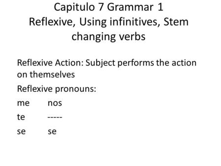 Capitulo 7 Grammar 1 Reflexive, Using infinitives, Stem changing verbs Reflexive Action: Subject performs the action on themselves Reflexive pronouns: