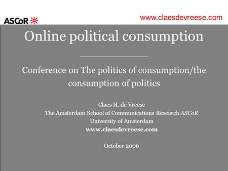 Online political consumption _________________ Conference on The politics of consumption/the consumption of politics Claes H. de Vreese The Amsterdam School.
