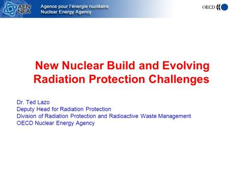 New Nuclear Build and Evolving Radiation Protection Challenges Dr. Ted Lazo Deputy Head for Radiation Protection Division of Radiation Protection and Radioactive.