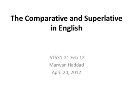 The Comparative and Superlative in English IST531-21 Feb 12 Marwan Haddad April 20, 2012.
