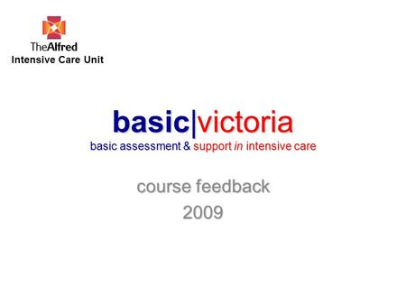 Basic|victoria basic assessment & support in intensive care course feedback 2009 Intensive Care Unit.