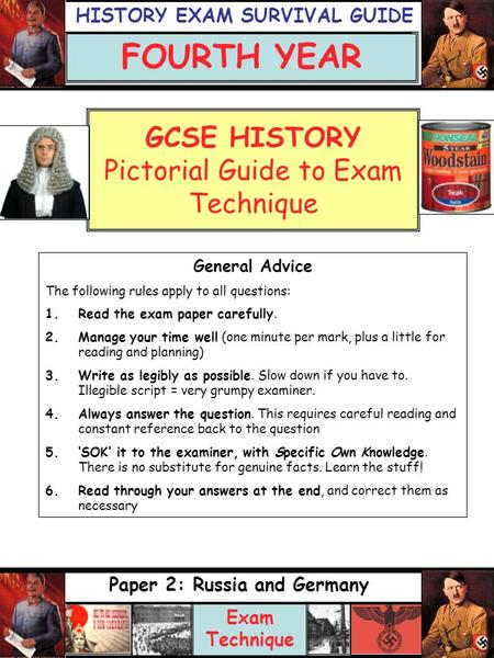GCSE HISTORY Pictorial Guide to Exam Technique Paper 2: Russia and Germany Exam Technique FOURTH YEAR General Advice The following rules apply to all questions: