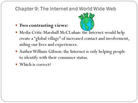 "Chapter 9: The Internet and World Wide Web Two contrasting views: Media Critic Marshall McCLuhan: the Internet would help create a ""global village"" of."