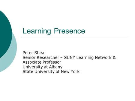 Learning Presence Peter Shea Senior Researcher – SUNY Learning Network & Associate Professor University at Albany State University of New York.