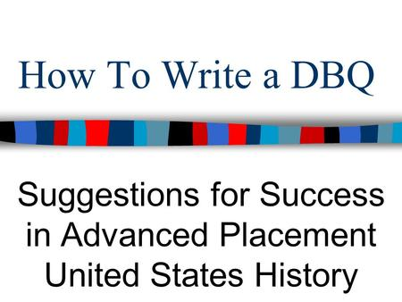 How To Write a DBQ Suggestions for Success in Advanced Placement United States History.