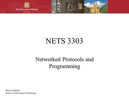 Björn Landfeldt School of Information Technologies NETS 3303 Networked Protocols and Programming.
