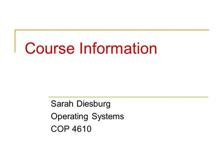 Course Information Sarah Diesburg Operating Systems COP 4610.