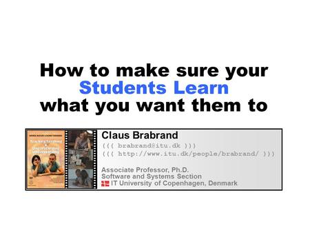 How to make sure your Students Learn what you want them to Claus Brabrand ((( ))) (((  ))) Associate.