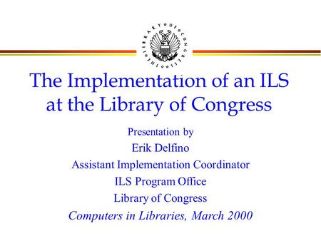 The Implementation of an ILS at the Library of Congress Presentation by Erik Delfino Assistant Implementation Coordinator ILS Program Office Library of.