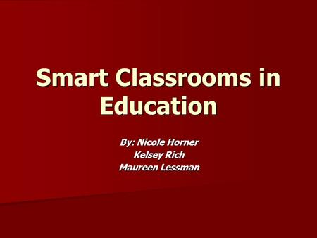 Smart Classrooms in Education By: Nicole Horner Kelsey Rich Maureen Lessman.