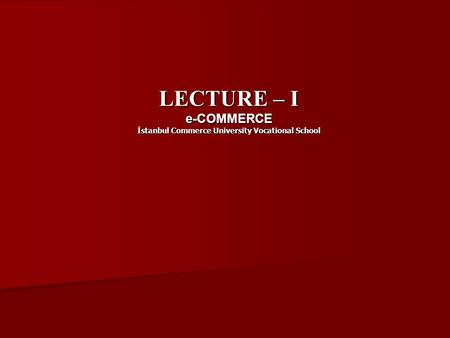 LECTURE – I e-COMMERCE İstanbul Commerce University Vocational School.