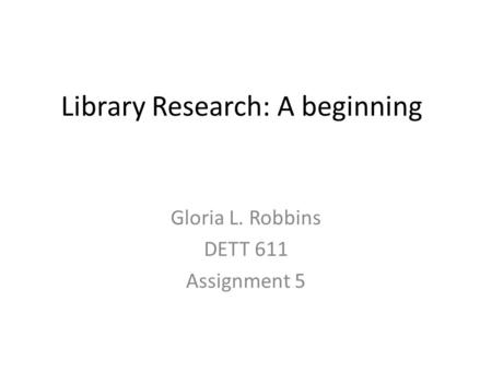 Library Research: A beginning Gloria L. Robbins DETT 611 Assignment 5.