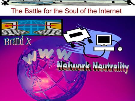 The Battle for the Soul of the Internet. The Future of our Internet cable, telephone companies and wireless providers Versus Internet content and application.