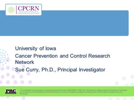 University of Iowa Cancer Prevention and Control Research Network Sue Curry, Ph.D., Principal Investigator This presentation was supported by Cooperative.